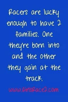 This is very true to me. At the racetrack it doesn't matter if u only come once, u r still part of the family.