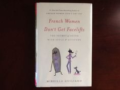 French Women Don't Get Facelifts by Mireille Guiliano - Not because they don't have to, but because they don't want to. A lifestyle guide to staying youthful looking after 40.  Even though 40 is pretty youthful nowadays.