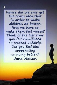 """<3 """"Where did we ever get the crazy idea that in order to make children do better, first we have to make them feel worse? Think of the last time you felt humiliated or treated unfairly. Did you feel like cooperating or doing better?"""" ~ Jane Nelson"""