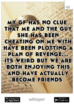 my gf has no clue that me and the guy she has been cheating on me with have been plotting a plan of revenge... its weird but we are both enjoying this and have actually become friends