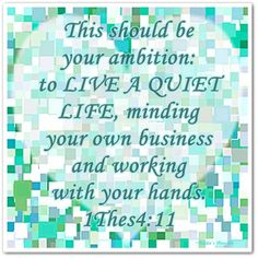 This should be your ambition: to live a quite life, minding your own business and working with your hands.  1 Thessalonians 4:11