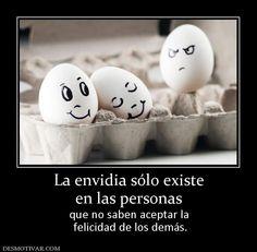 La envidia sólo existe en las personas que no saben aceptar la  felicidad de los demás.