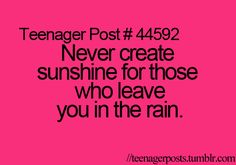 Teenager Post #44592 ~ Never create sunshine for those who leave you in the rain. ☮
