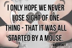 """""""I only hope we never lose sight of one thing - that it was all started by a mouse."""" -Walt Disney"""