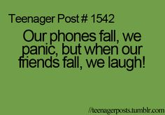This is so true and I do this all the time and this happens the me all the time. When i drop my phone my heart races, my heart leaps into my throat, I cant move for about 30 seconds, and then i work up the courage to pick up my phone.  Its even more embarrassing when your at a store or restaurant.  But then when I fall everyone stares and laughs at me.  The struggle is real!