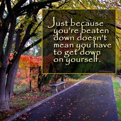 Just because you're beaten down doesn't mean you have  to get down on yourself.