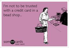 Jewelry makers should not be trusted with a credit card in a bead shop!
