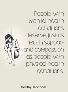 Quote on mental health stigma: People with mental health conditions deserve just as much support and compassion as people with physical health conditions. www.HealthyPlace.com