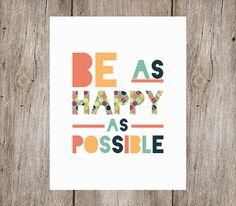 Be as happy as possible.