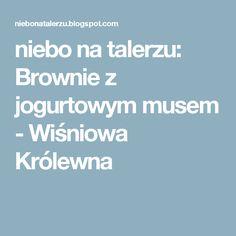 niebo na talerzu: Brownie z jogurtowym musem - Wiśniowa Królewna Blog, Recipes, Recipies, Ripped Recipes, Recipe, Cooking Recipes