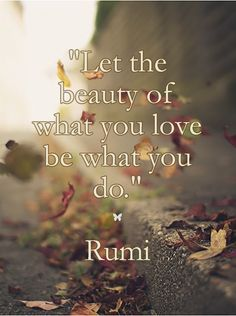 """Let the beauty of what you love be what you do.""  ❤︎  Rumi"
