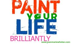 Paint your life with color and watch your surroundings improve.   www.joanmariewhelan.com