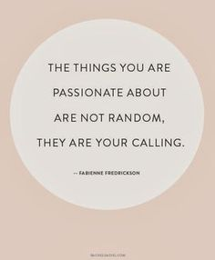 Words to live by | The things you are passionate about are not random, they are your calling