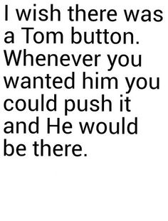 If I ever find out where Tom lives and am a millionaire, I'm going to buy all the homes in the neighborhood and gate it up with a super special code that only I know so that Tom's trapped and I have all to my self!! Muahahaha! He'd frantically go knocking to his neighbors homes to see nobody's at the homes! Then pace all around the streets. Until he sees me and desperately asks for my help.  Muahahahah! Oh god....I need some help.