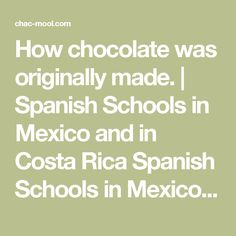How chocolate was originally made. | Spanish Schools in Mexico and in Costa Rica   Spanish Schools in Mexico, Learn Spanish with Us http://chac-mool.com/ Call Us:01 777 317 2555