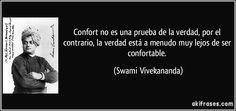Confort no es una prueba de la verdad, por el contrario, la verdad está a menudo muy lejos de ser confortable. (Swami Vivekananda)