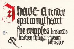 """""""I have a tender spot in my heart for cripples, bastards and broken things."""" - Dwarf Tyrion in the Game of Thrones series by George RR Romero"""