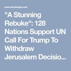 """""""A Stunning Rebuke"""": 128 Nations Support UN Call For Trump To Withdraw Jerusalem Decision   Zero Hedge"""