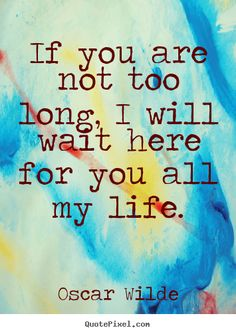 If you are not too long, i will wait here for you all my life. Oscar Wilde