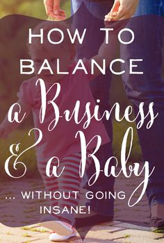How to Balance a Business & a Baby... without going insane!