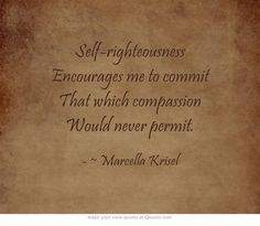 Self-righteousness Encourages me to commit That which compassion Would never permit.