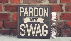 """Signs with Quotes :: Pardon My Swag Wooden Sign :: If you've got it, you know what it is and you need this wooden sign. :: Witty Sign :: Swag :: Fun sign for a bachelor pad :: Rustic sign :: Home Decor :: www.WordsOnWood.com Pardon My Swag Wooden Sign - 12"""" x 12"""""""