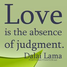 Google Image Result for http://www.positivemotivation.net/wp-content/uploads/2012/06/Love-is-the-absence-of-judgment.Dalai-Lama-quotes.jpg