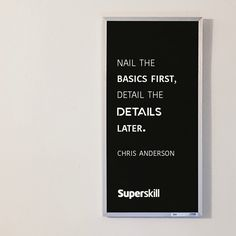 """""""Nail the basics first, detail the details later."""" - Chris Anderson"""