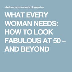 WHAT EVERY WOMAN NEEDS: HOW TO LOOK FABULOUS AT 50 – AND BEYOND