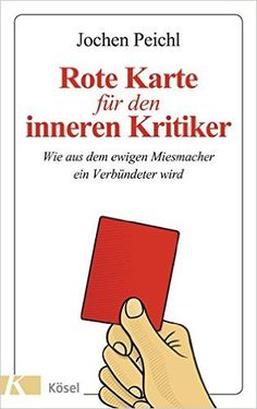 Rote Karte für den inneren Kritiker: Wie aus dem ewigen Miesmacher ein Verbündeter wird: Amazon.de: Jochen Peichl: Bücher
