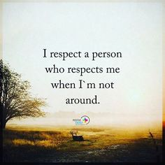 I respect a person who respects me when I'm not around. #positiveenergyplus