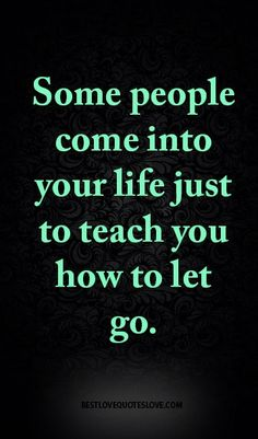 Some people come into your life just to teach you how to let go. Words Quotes, Me Quotes, Motivational Quotes, Inspirational Quotes, Sayings, Best Love Quotes, Great Quotes, Favorite Quotes, Positive Words