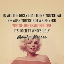 I will maby take the part 'you're the beautiful one its society who's ugly' as tattoo i love Marilyn Monroe