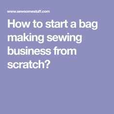 How to start a bag making sewing business from scratch?