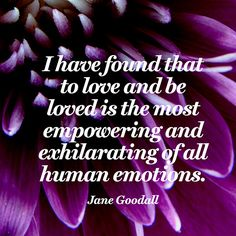 """""""I have found that to love and be loved is the most empowering and exhilarating of all human emotions."""" — Jane Goodall"""