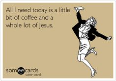 All I need today is a little bit of coffee and a whole lot of Jesus. | Confession Ecard | someecards.com