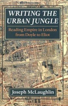 """Joseph McLaughlin. """"Writing the urban jungle : reading Empire in London from Doyle to Eliot."""" PR8472.M37 2000"""