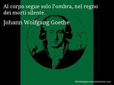 Aforisma di Johann Wolfgang Goethe , Al corpo segue solo l'ombra, nel regno dei morti silente.