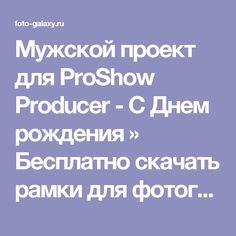 Мужской проект для ProShow Producer - С Днем рождения » Бесплатно скачать рамки для фотографий,клипарт,шрифты,шаблоны для Photoshop,костюмы,рамки для фотошопа,обои,фоторамки,DVD обложки,футажи,свадебные футажи,детские футажи,школьные футажи,видеоредакторы,видеоуроки,скрап-наборы