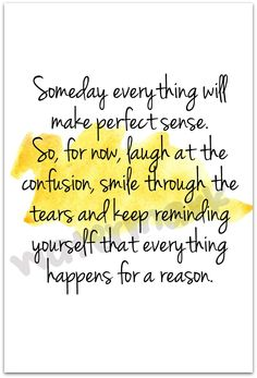 Someday everything will make perfect sense. So, for now, laugh at the confusion, smile through the tears & keep reminding yourself that everything happens for a reason.
