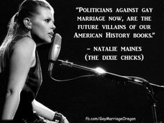 Politicians against gay marriage now, are the future villains of our American History books. -Natalie Maines (The Dixie Chicks) Save My Marriage, Marriage Advice, Natalie Maines, Interracial Marriage, Same Love, Pissed Off, Equal Rights, History Books, Women's History