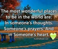 The most wonderful please to be in the would are in someone's thoughts,  prayers and in their heart ♥