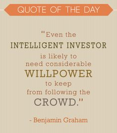 """""""Even the intelligent investor is likely to need considerable willpower to keep from following the crowd."""" Benjamin Graham"""