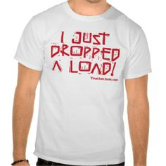 I Just Dropped a Load T-shirt For Truck Drivers
