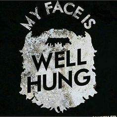 My face is well hung...