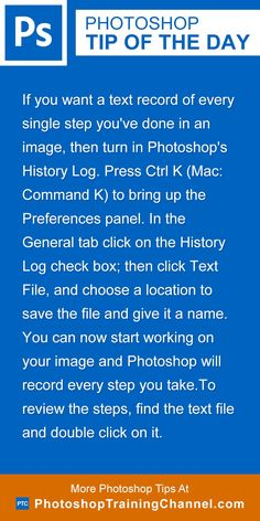 If you want a text record of every single step you've done in an image, then turn in Photoshop's History Log. Press Ctrl K (Mac: Command K) to bring up the Preferences panel. In the General tab click on the History Log check box