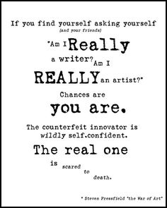 """If you find yourself asking yourself (and your friends), 'Am I really a writer? Am I really an artist?' Chance are you are. The counterfeit innovator is wildly self confident. The real one is scared to death.""- Steven Pressfield"
