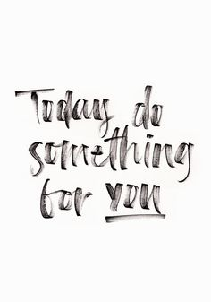 Today do something for you. #wisdom #affirmations