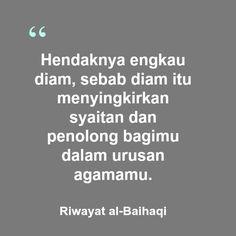 Hendaknya engkau diam, sebab diam itu menyingkirkan syaitan dan penolong bagimu dalam urusan agamamu.   Riwayat al-Baihaqi