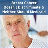 Breast Cancer Doesn't Discriminate and Neither Should #Medicaid.  Although breast cancer primarily affects women, each year, thousands of men are diagnosed with the disease. However, men with breast cancer are denied Medicaid insurance for treatment, such as chemotherapy, simply because they are not